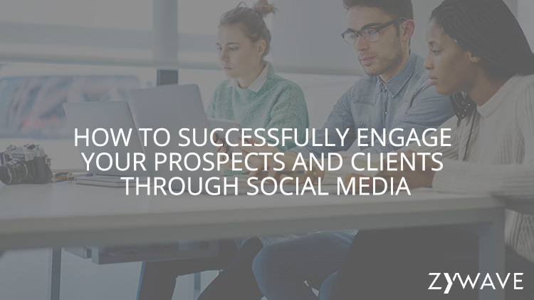 How to Successfully Engage Your Prospects and Clients Through Social Media